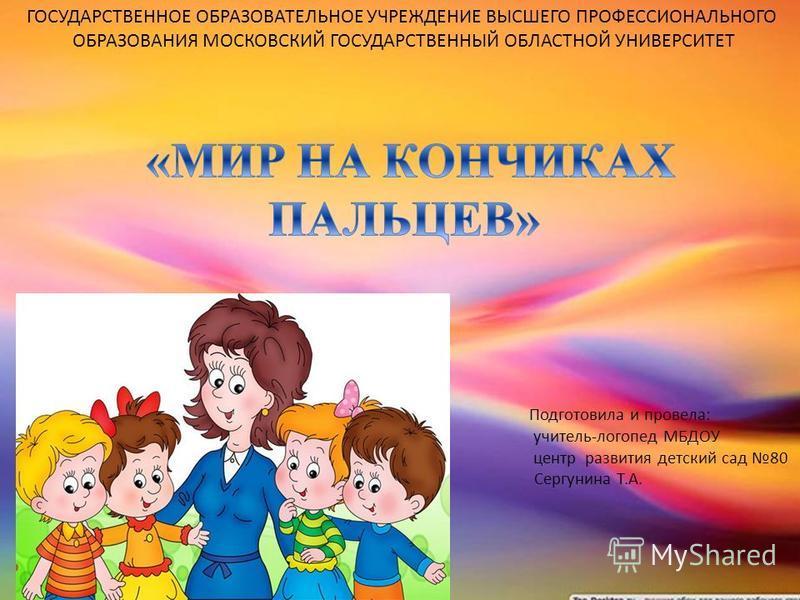 Подготовила и провела: учитель-логопед МБДОУ центр развития детский сад 80 Сергунина Т.А. ГОСУДАРСТВЕННОЕ ОБРАЗОВАТЕЛЬНОЕ УЧРЕЖДЕНИЕ ВЫСШЕГО ПРОФЕССИОНАЛЬНОГО ОБРАЗОВАНИЯ МОСКОВСКИЙ ГОСУДАРСТВЕННЫЙ ОБЛАСТНОЙ УНИВЕРСИТЕТ