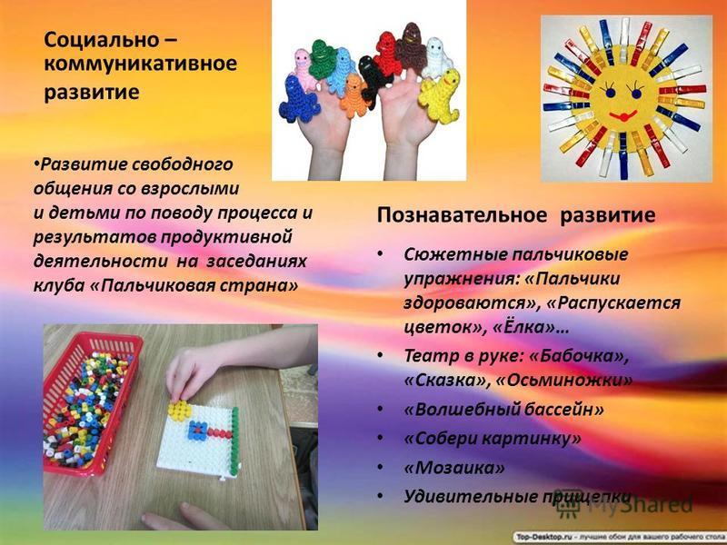 Социально – коммуникативное развитие Познавательное развитие Сюжетные пальчиковые упражнения: «Пальчики здороваются», «Распускается цветок», «Ёлка»… Театр в руке: «Бабочка», «Сказка», «Осьминожки» «Волшебный бассейн» «Собери картинку» «Мозаика» Удиви