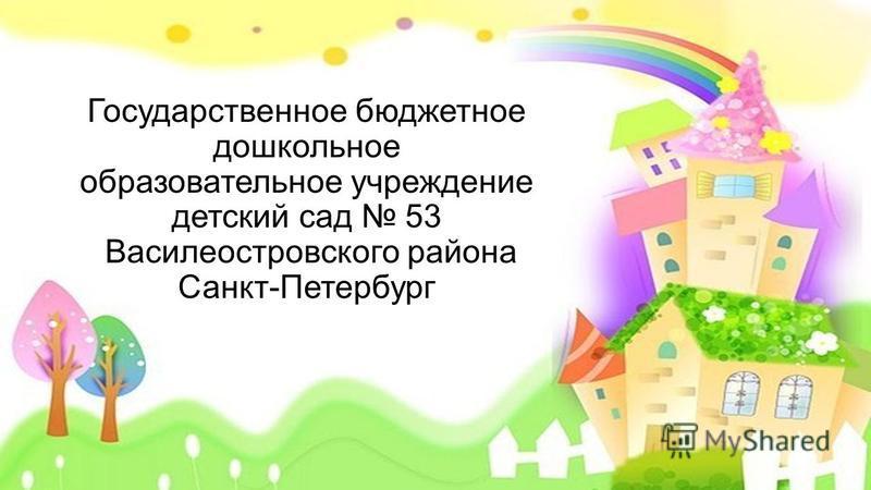 Государственное бюджетное дошкольное образовательное учреждение детский сад 53 Василеостровского района Санкт-Петербург