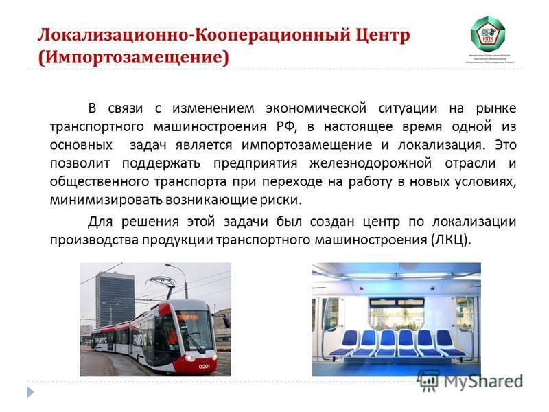 Локализационно - Кооперационный Центр ( Импортозамещение ) В связи с изменением экономической ситуации на рынке транспортного машиностроения РФ, в настоящее время одной из основных задач является импортозамещение и локализация. Это позволит поддержат
