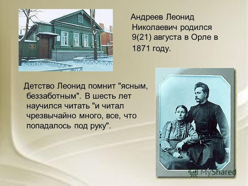 Андреев Леонид Николаевич родился 9(21) августа в Орле в 1871 году. Детство Леонид помнит ясным, беззаботным. В шесть лет научился читать и читал чрезвычайно много, все, что попадалось под руку.