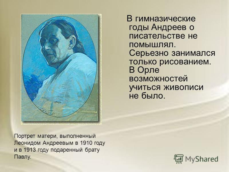 В гимназические годы Андреев о писательстве не помышлял. Серьезно занимался только рисованием. В Орле возможностей учиться живописи не было. Портрет матери, выполненный Леонидом Андреевым в 1910 году и в 1913 году подаренный брату Павлу.