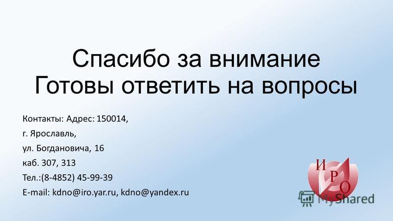 Спасибо за внимание Готовы ответить на вопросы Контакты: Адрес: 150014, г. Ярославль, ул. Богдановича, 16 каб. 307, 313 Тел.:(8-4852) 45-99-39 E-mail: kdno@iro.yar.ru, kdno@yandex.ru