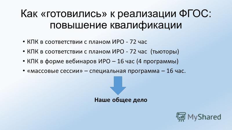 Как «готовились» к реализации ФГОС: повышение квалификации КПК в соответствии с планом ИРО - 72 час КПК в соответствии с планом ИРО - 72 час (тьюторы) КПК в форме вебинаров ИРО – 16 час (4 программы) «массовые сессии» – специальная программа – 16 час