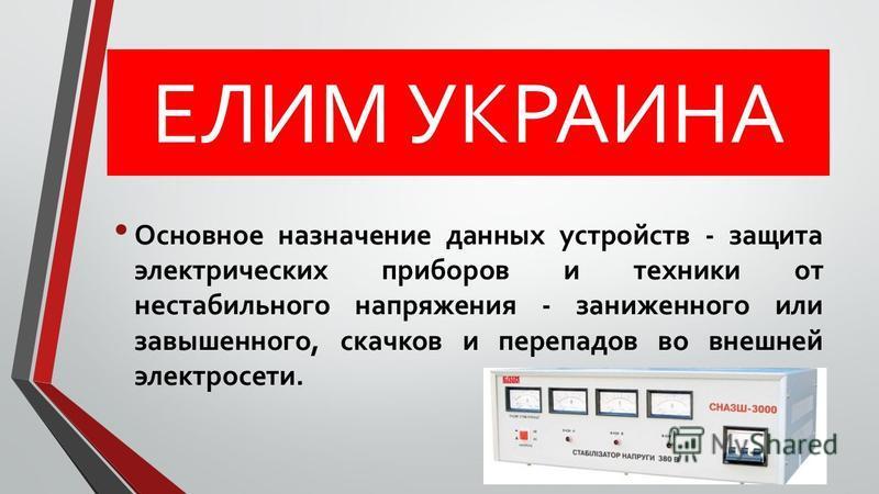 ЕЛИМ УКРАИНА Основное назначение данных устройств - защита электрических приборов и техники от нестабильного напряжения - заниженного или завышенного, скачков и перепадов во внешней электросети.