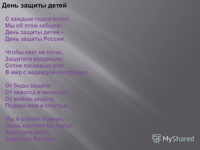 С каждым годом ясней, Мы об этом забыли! День защиты детей – День защиты России. Чтобы свет не погас, Защитите входящих, Сотни ласковых глаз В мир с надеждой смотрящих. От беды защити, От невзгод и ненастья, От войны защити, Подари мир и счастье. Мы