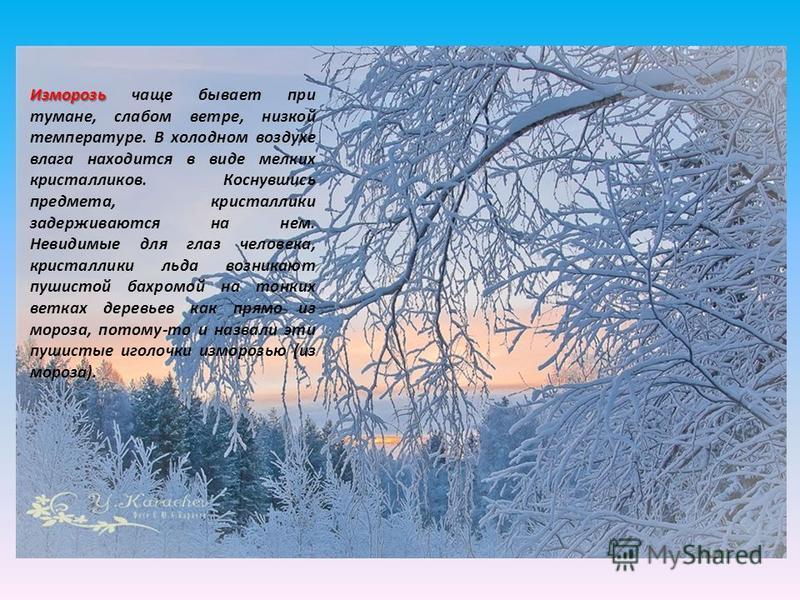 Изморозь Изморозь чаще бывает при тумане, слабом ветре, низкой температуре. В холодном воздухе влага находится в виде мелких кристалликов. Коснувшись предмета, кристаллики задерживаются на нем. Невидимые для глаз человека, кристаллики льда возникают