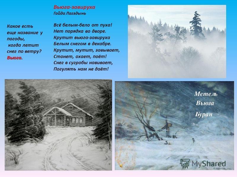Какое есть еще название у погоды, когда летит снег по ветру? Вьюга. Вьюга-завируха Гайда Лагздынь Всё белым-бело от пуха! Нет порядка во дворе. Крутит вьюга-завируха Белым снегом в декабре. Крутит, мутит, завывает, Стонет, охает, поёт! Снег в сугробы