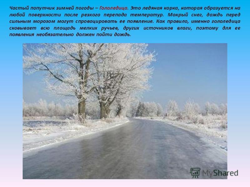 Частый попутчик зимней погоды – Гололедица. Это ледяная корка, которая образуется на любой поверхности после резкого перепада температур. Мокрый снег, дождь перед сильным морозом могут спровоцировать ее появление. Как правило, именно гололедица сковы