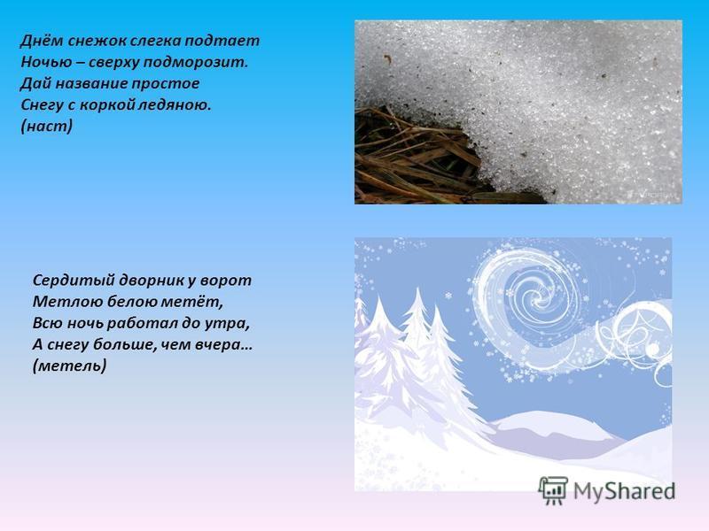 Днём снежок слегка подтает Ночью – сверху подморозит. Дай название простое Снегу с коркой ледяною. (наст) Сердитый дворник у ворот Метлою белою метёт, Всю ночь работал до утра, А снегу больше, чем вчера… (метель)