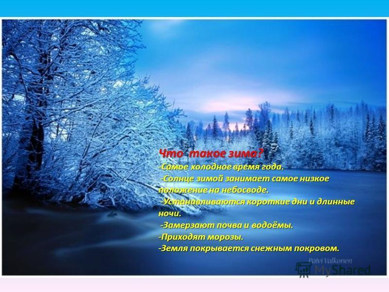 Что такое зима? -Самое холодное время года. -Солнце зимой занимает самое низкое положение на небосводе. -Солнце зимой занимает самое низкое положение на небосводе. -Устанавливаются короткие дни и длинные ночи. -Устанавливаются короткие дни и длинные