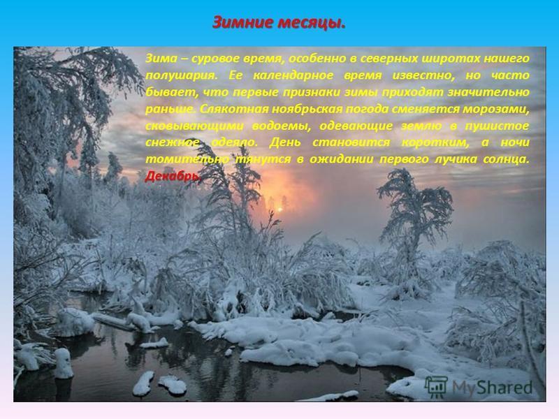 Зимние месяцы. Декабрь. Зима – суровое время, особенно в северных широтах нашего полушария. Ее календарное время известно, но часто бывает, что первые признаки зимы приходят значительно раньше. Слякотная ноябрьская погода сменяется морозами, сковываю