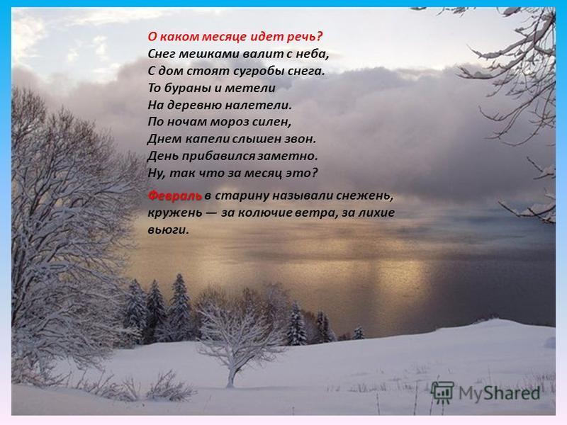 О каком месяце идет речь? Снег мешками валит с неба, С дом стоят сугробы снега. То бураны и метели На деревню налетели. По ночам мороз силен, Днем капели слышен звон. День прибавился заметно. Ну, так что за месяц это? Февраль Февраль в старину называ