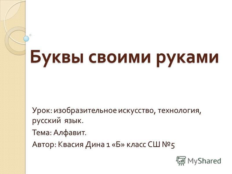Буквы своими руками Урок : изобразительное искусство, технология, русский язык. Тема : Алфавит. Автор : Квасия Дина 1 « Б » класс СШ 5