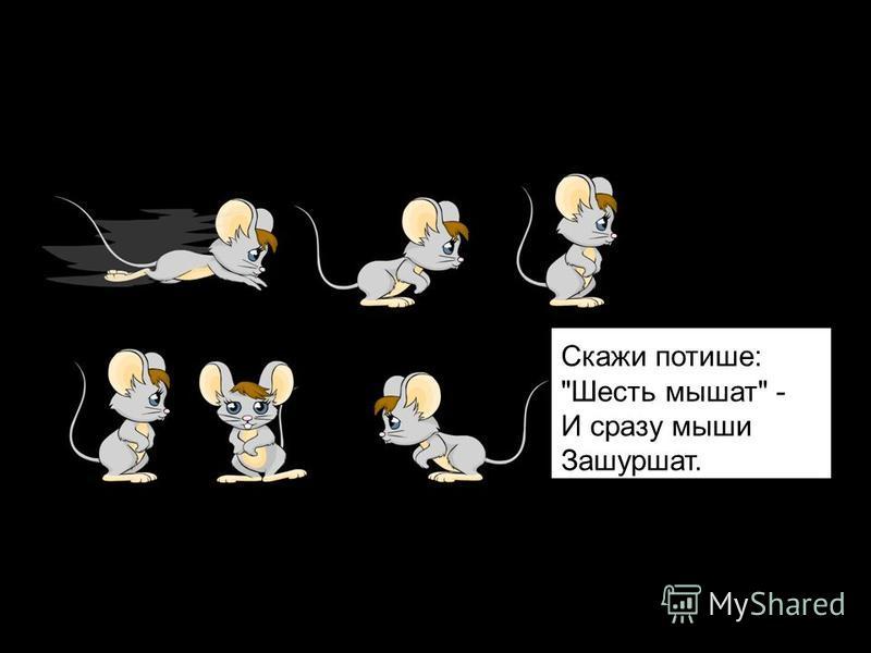Скажи потише: Шесть мышат - И сразу мыши Зашуршат.