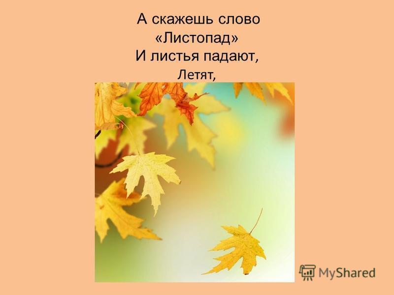 А скажешь слово «Листопад» И листья падают, Летят,