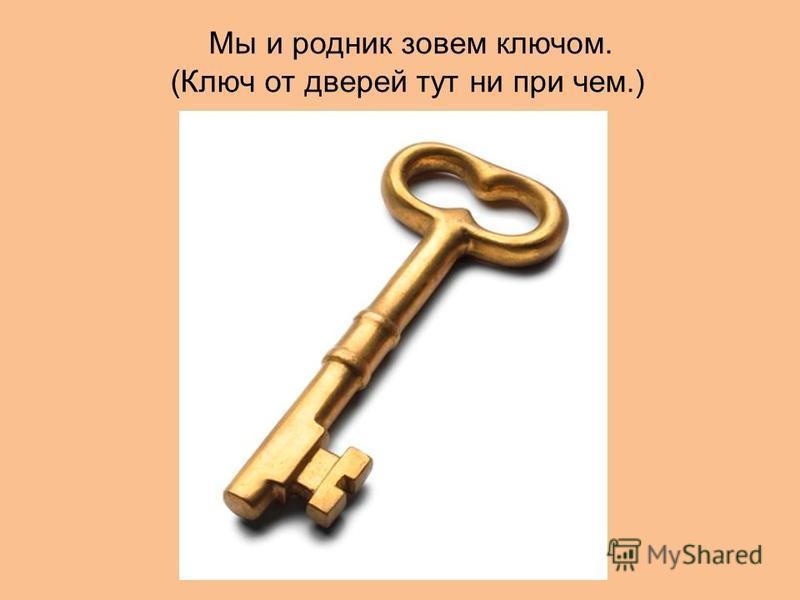 Мы и родник зовем ключом. (Ключ от дверей тут ни при чем.)