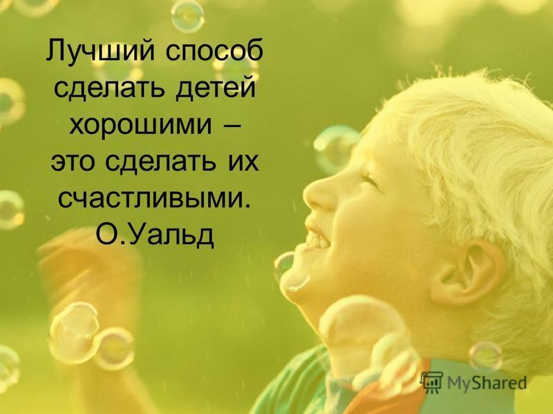 Лучший способ сделать детей хорошими – это сделать их счастливыми. О.Уальд