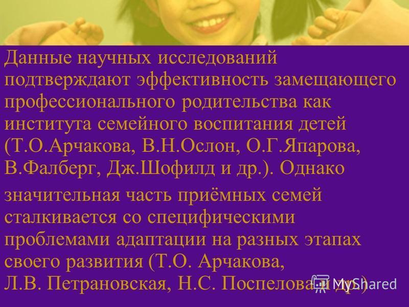 Данные научных исследований подтверждают эффективность замещающего профессионального родительства как института семейного воспитания детей (Т.О.Арчакова, В.Н.Ослон, О.Г.Япарова, В.Фалберг, Дж.Шофилд и др.). Однако значительная часть приёмных семей ст