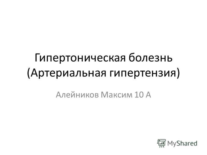 Гипертоническая болезнь (Артериальная гипертензия) Алейников Максим 10 А