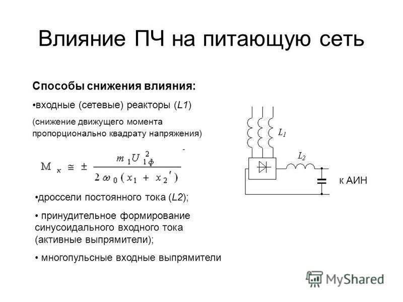 Влияние ПЧ на питающую сеть Способы снижения влияния: входные (сетевые) реакторы (L1) (снижение движущего момента пропорционально квадрату напряжения) к АИН дроссели постоянного тока (L2); принудительное формирование синусоидального входного тока (ак
