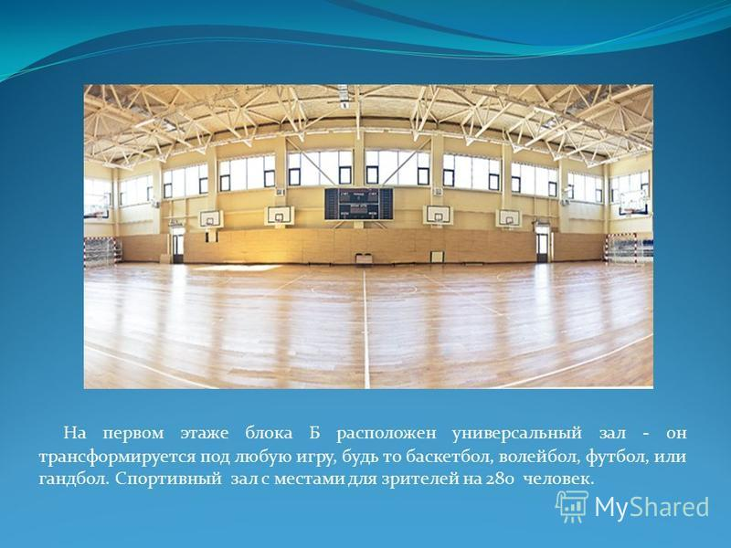 На первом этаже блока Б расположен универсальный зал - он трансформируется под любую игру, будь то баскетбол, волейбол, футбол, или гандбол. Спортивный зал с местами для зрителей на 280 человек.