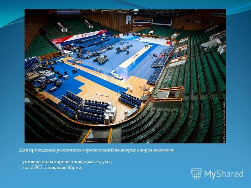 Для проведения различных соревнований во дворце спорта имеются: - универсальная арена площадью 2275 м 2; - зал ОФП площадью 184 м 2;