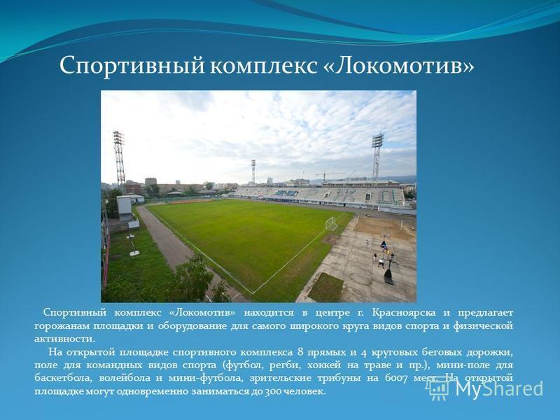 Спортивный комплекс «Локомотив» Спортивный комплекс «Локомотив» находится в центре г. Красноярска и предлагает горожанам площадки и оборудование для самого широкого круга видов спорта и физической активности. На открытой площадке спортивного комплекс