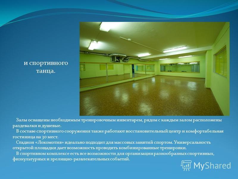 и спортивного танца. Залы оснащены необходимым тренировочным инвентарем, рядом с каждым залом расположены раздевалки и душевые. В составе спортивного сооружения также работают восстановительный центр и комфортабельная гостиница на 30 мест. Стадион «Л