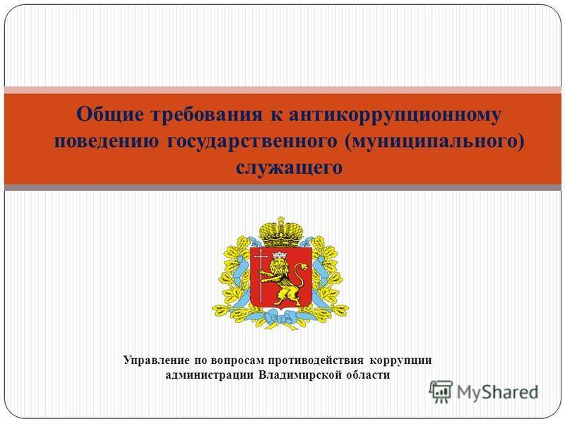 Управление по вопросам противодействия коррупции администрации Владимирской области Общие требования к антикоррупционному поведению государственного (муниципального) служащего