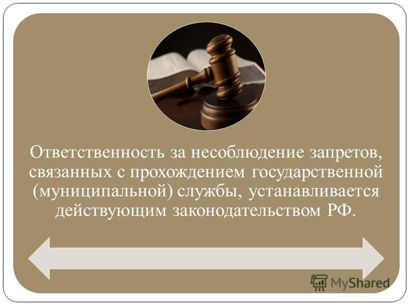 Ответственность за несоблюдение запретов, связанных с прохождением государственной (муниципальной) службы, устанавливается действующим законодательством РФ.