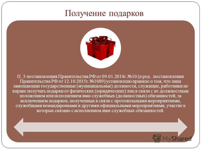 Получение подарков П. 3 постановления Правительства РФ от 09.01.2014 г. 10 (в ред. постановления Правительства РФ от 12.10.2015 г. 1089) установлено правило о том, что лица замещающие государственные (муниципальные) должности, служащие, работники не