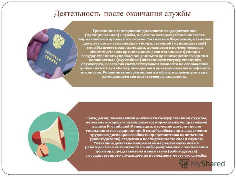 Деятельность после окончания службы Гражданин, замещавший должности государственной ( муниципальной ) службы, перечень которых устанавливается нормативными правовыми актами Российской Федерации, в течение двух лет после увольнения с государственной (