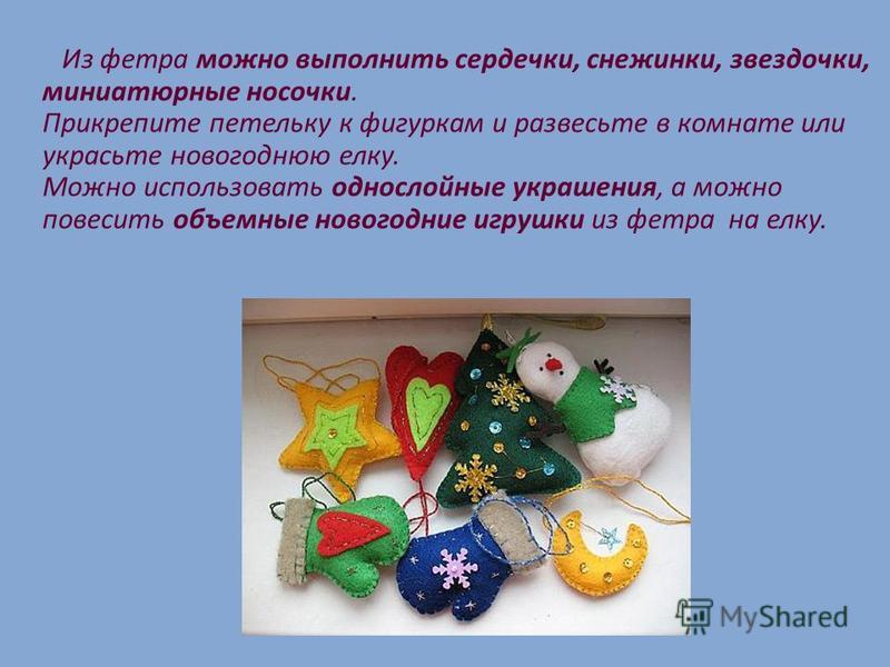 Из фетра можно выполнить сердечки, снежинки, звездочки, миниатюрные носочки. Прикрепите петельку к фигуркам и развесьте в комнате или украсьте новогоднюю елку. Можно использовать однослойные украшения, а можно повесить объемные новогодние игрушки из
