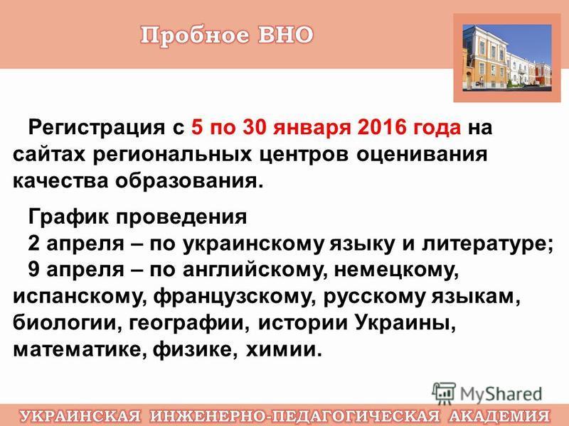 Регистрация с 5 по 30 января 2016 года на сайтах региональных центров оценивания качества образования. График проведения 2 апреля – по украинскому языку и литературе; 9 апреля – по английскому, немецкому, испанскому, французскому, русскому языкам, би