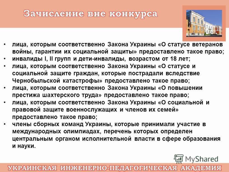 лица, которым соответственно Закона Украины «О статусе ветеранов войны, гарантии их социальной защиты» предоставлено такое право; инвалиды І, ІІ групп и дети-инвалиды, возрастом от 18 лет; лица, которым соответственно Закона Украины «О статусе и соци