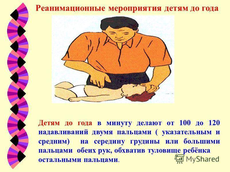 Реанимационные мероприятия детям до года Детям до года в минуту делают от 100 до 120 надавливаний двумя пальцами ( указательным и средним) на середину грудины или большими пальцами обеих рук, обхватив туловище ребёнка остальными пальцами.