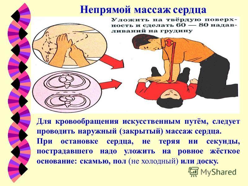 Непрямой массаж сердца Для кровообращения искусственным путём, следует проводить наружный (закрытый) массаж сердца. При остановке сердца, не теряя ни секунды, пострадавшего надо уложить на ровное жёсткое основание: скамью, пол (не холодный) или доску