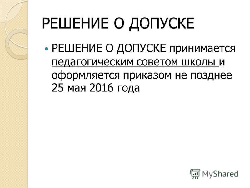 РЕШЕНИЕ О ДОПУСКЕ РЕШЕНИЕ О ДОПУСКЕ принимается педагогическим советом школы и оформляется приказом не позднее 25 мая 2016 года