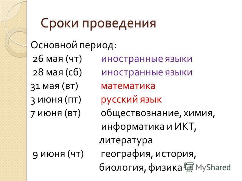 Сроки проведения Основной период : 26 мая ( чт ) иностранные языки 28 мая ( сб ) иностранные языки 31 мая ( вт ) математика 3 июня ( пт ) русский язык 7 июня ( вт ) обществознание, химия, информатика и ИКТ, литература 9 июня ( чт ) география, история