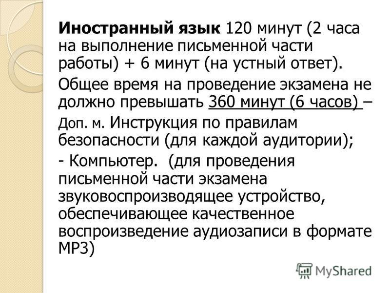 Иностранный язык 120 минут (2 часа на выполнение письменной части работы) + 6 минут (на устный ответ). Общее время на проведение экзамена не должно превышать 360 минут (6 часов) – Доп. м. Инструкция по правилам безопасности (для каждой аудитории); -