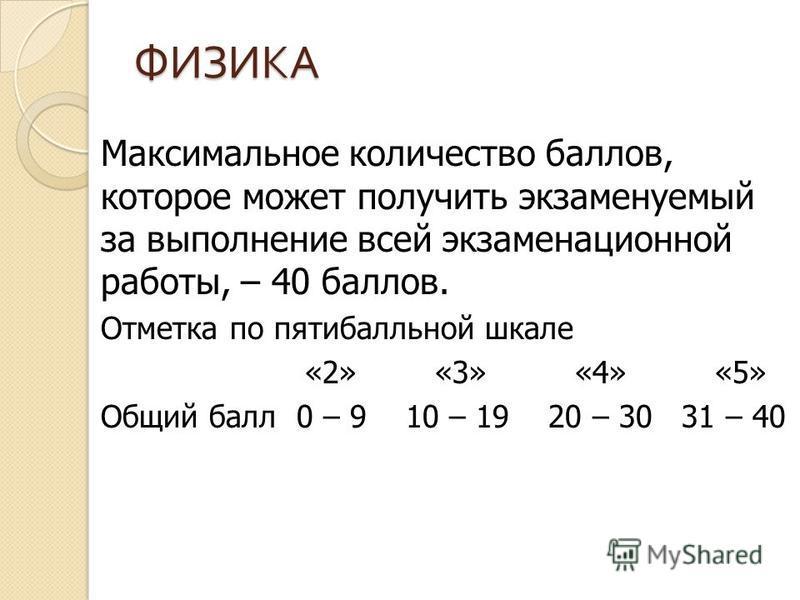 ФИЗИКА Максимальное количество баллов, которое может получить экзаменуемый за выполнение всей экзаменационной работы, – 40 баллов. Отметка по пятибалльной шкале «2» «3» «4» «5» Общий балл 0 – 9 10 – 19 20 – 30 31 – 40