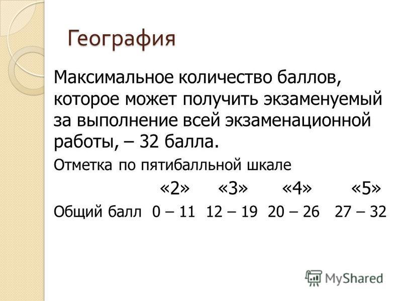 География Максимальное количество баллов, которое может получить экзаменуемый за выполнение всей экзаменационной работы, – 32 балла. Отметка по пятибалльной шкале «2» «3» «4» «5» Общий балл 0 – 11 12 – 19 20 – 26 27 – 32