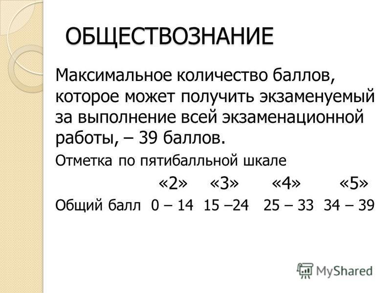 ОБЩЕСТВОЗНАНИЕ Максимальное количество баллов, которое может получить экзаменуемый за выполнение всей экзаменационной работы, – 39 баллов. Отметка по пятибалльной шкале «2» «3» «4» «5» Общий балл 0 – 14 15 –24 25 – 33 34 – 39