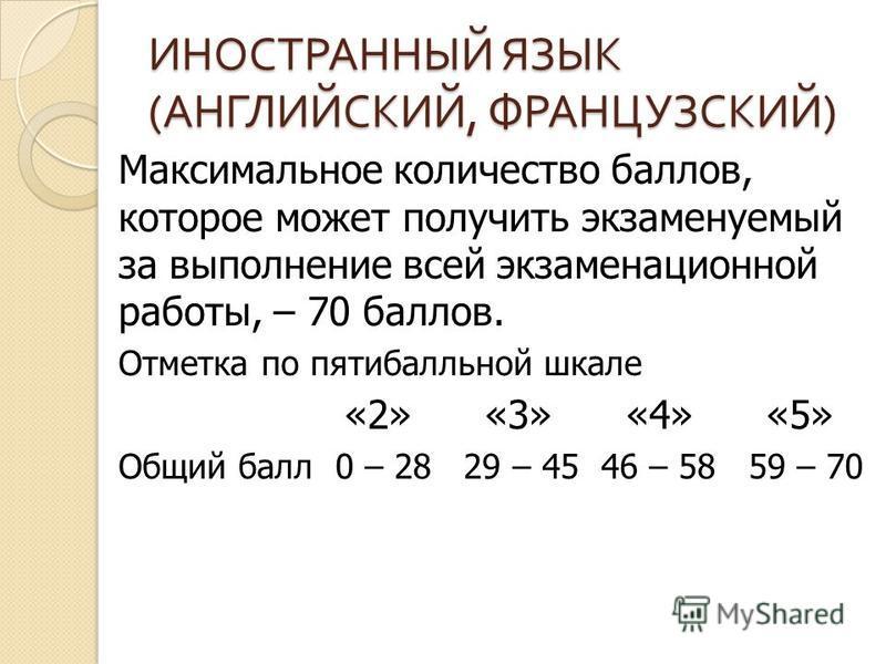 ИНОСТРАННЫЙ ЯЗЫК ( АНГЛИЙСКИЙ, ФРАНЦУЗСКИЙ ) Максимальное количество баллов, которое может получить экзаменуемый за выполнение всей экзаменационной работы, – 70 баллов. Отметка по пятибалльной шкале «2» «3» «4» «5» Общий балл 0 – 28 29 – 45 46 – 58 5