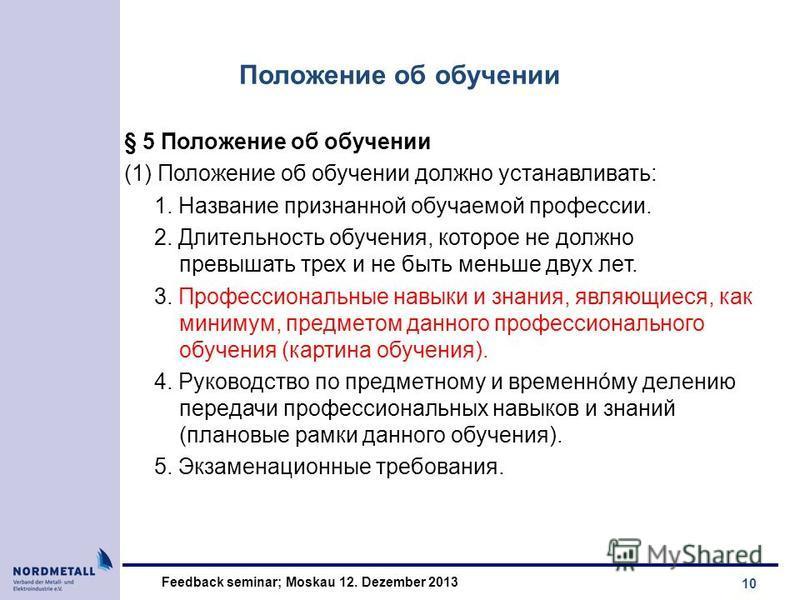 10 Feedback seminar; Moskau 12. Dezember 2013 Положение об обучении § 5 Положение об обучении (1) Положение об обучении должно устанавливать: 1. Название признанной обучаемой профессии. 2. Длитeльность обучения, которое не должно превышать трех и не
