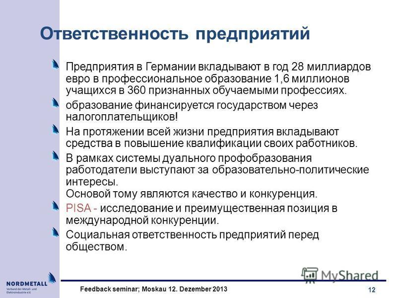 12 Feedback seminar; Moskau 12. Dezember 2013 Ответственность предприятий Предприятия в Германии вкладывают в год 28 миллиардов евро в профессиональное образование 1,6 миллионов учащихся в 360 признанных обучаемыми профессиях. образование финансирует