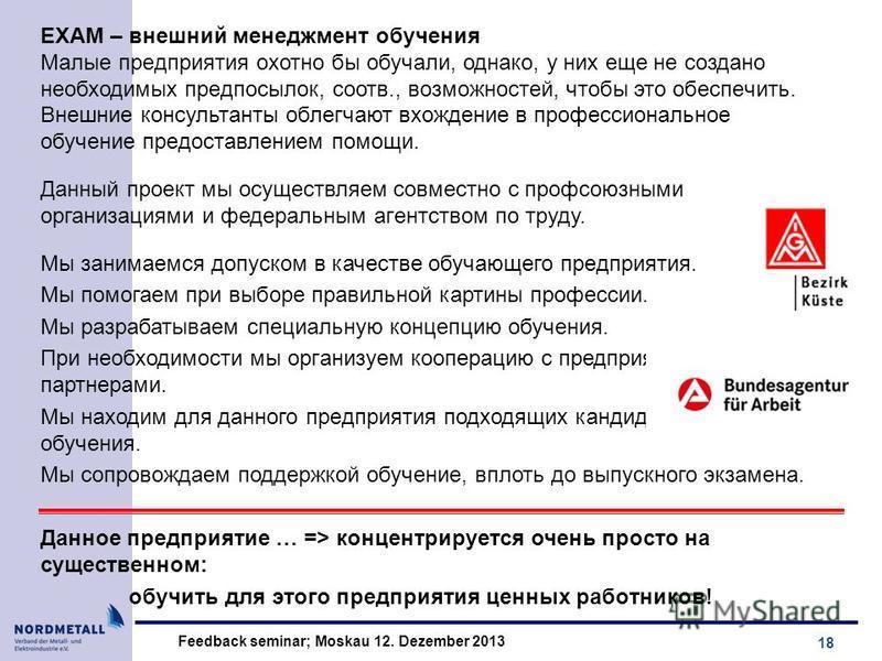 18 Feedback seminar; Moskau 12. Dezember 2013 EXAM – внешний менеджмент обучения Малыe предприятия охотно бы обучали, однако, у них еще не создано необходимых прeдпoсылок, соотв., возможностей, чтобы это обeспeчить. Внешниe консультанты облeгчaют вхо