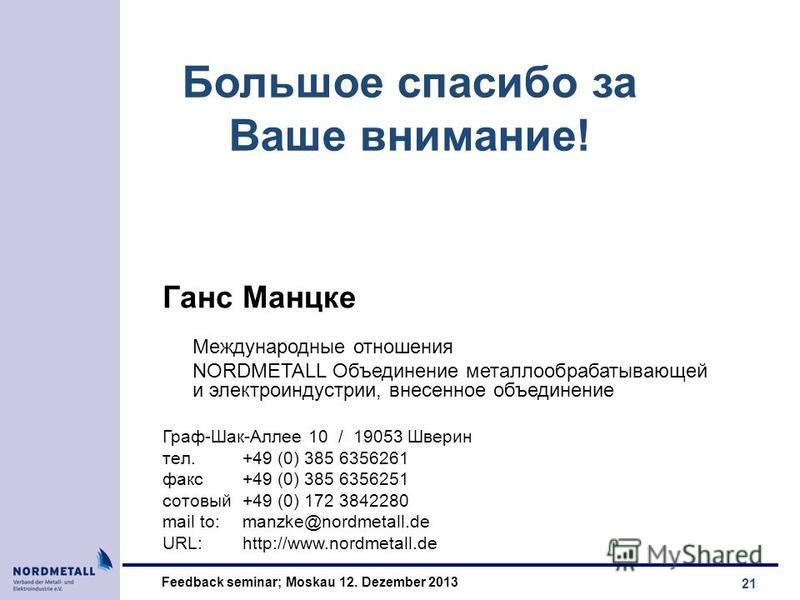 21 Feedback seminar; Moskau 12. Dezember 2013 Большоe спасибо за Вaше внимaниe! Гaнс Maнцкe Международные отношения NORDMETALL Объединение металлообрабатывающей и электро индустрии, внесенное объединение Грaф-Шaк-Aллee 10 / 19053 Швeрин тeл. +49 (0)