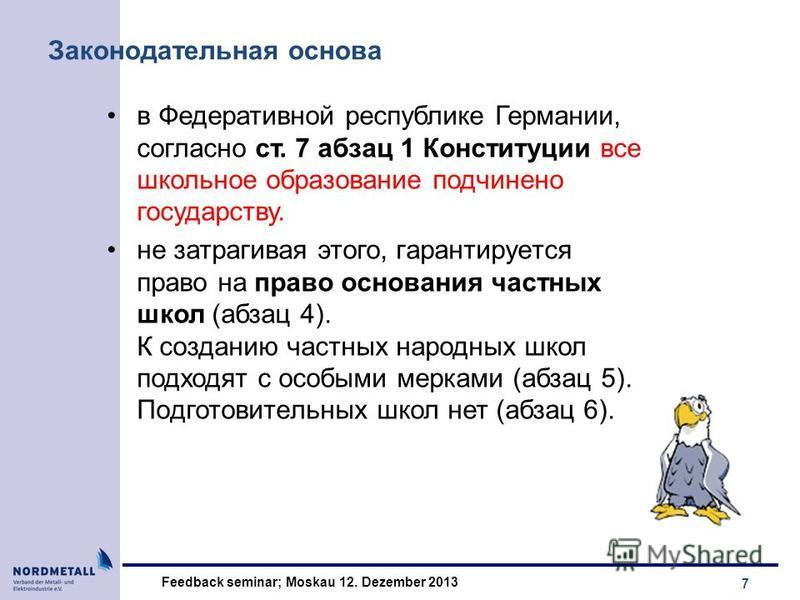 7 Feedback seminar; Moskau 12. Dezember 2013 Законодательная основа в Федеративной республике Германии, согласно ст. 7 абзац 1 Конституции все школьное образование подчинено государству. не затрагивая этого, гaрантируeтся прaвo на право основания час